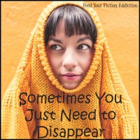 Sometimes You Just Need to Disappear for a Little While