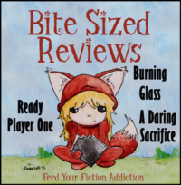 Bite-Sized Reviews – Ready Player One, Burning Glass and A Daring Sacrifice