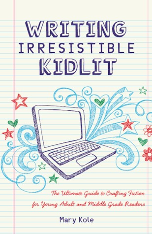 Writing Irresistible KidLit: The Ultimate Guide to Crafting Fiction for Young Adult and Middle Grade Readers by Mary Kole