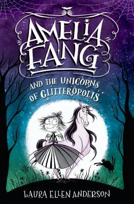 Amelia Fang and the Unicorns of Glitteropolis by Laura Ellen Anderson